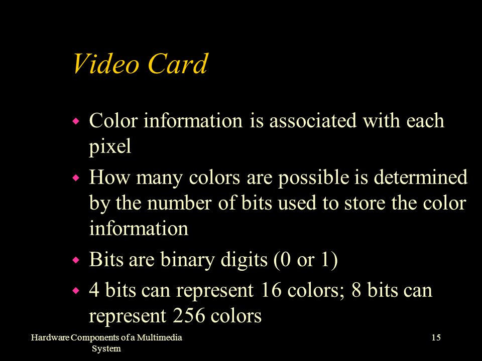 15Hardware Components of a Multimedia System Video Card w Color information is associated with each pixel w How many colors are possible is determined by the number of bits used to store the color information w Bits are binary digits (0 or 1) w 4 bits can represent 16 colors; 8 bits can represent 256 colors