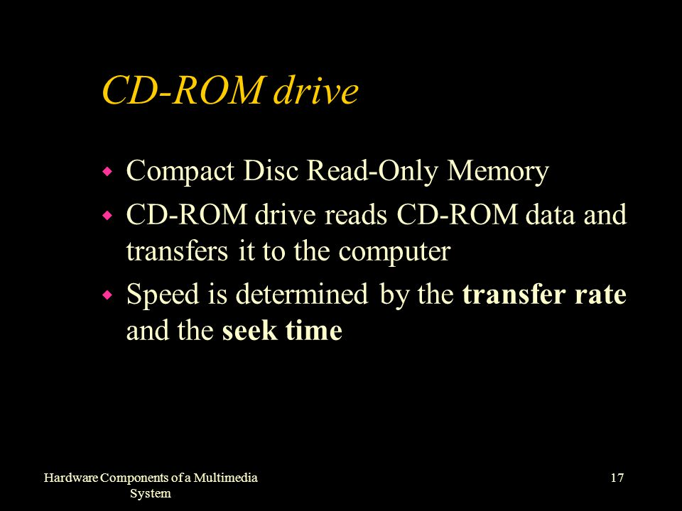 17Hardware Components of a Multimedia System CD-ROM drive w Compact Disc Read-Only Memory w CD-ROM drive reads CD-ROM data and transfers it to the computer w Speed is determined by the transfer rate and the seek time