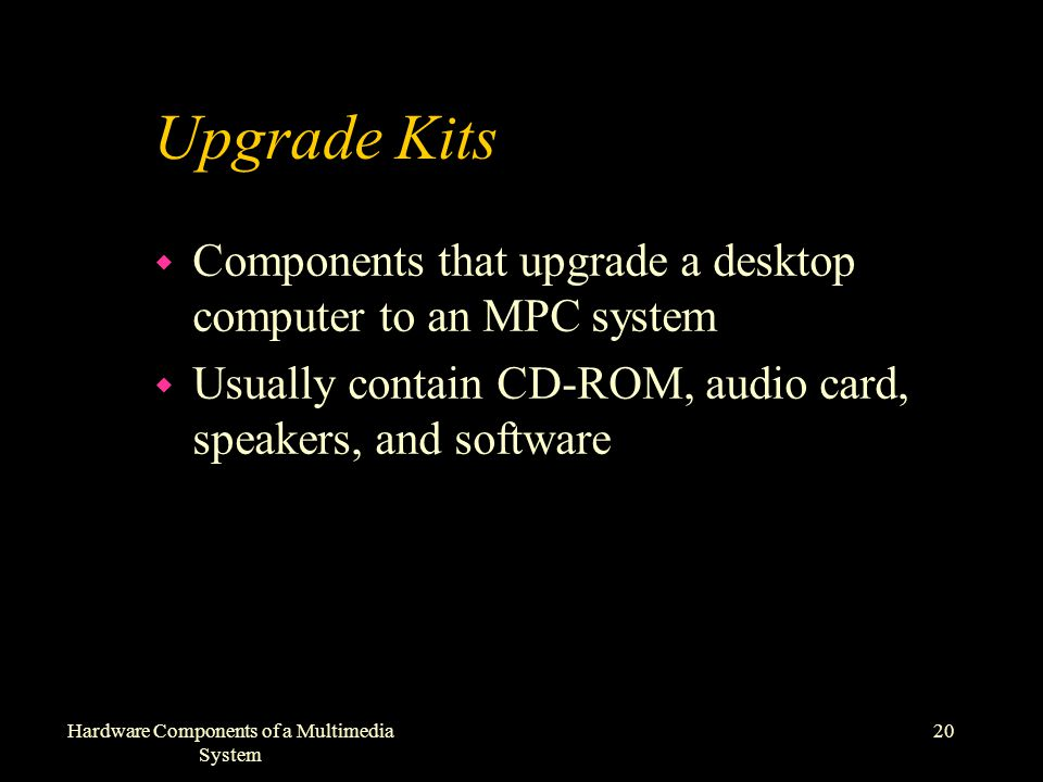 20Hardware Components of a Multimedia System Upgrade Kits w Components that upgrade a desktop computer to an MPC system w Usually contain CD-ROM, audio card, speakers, and software