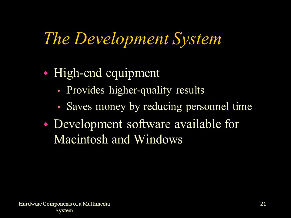 21Hardware Components of a Multimedia System The Development System w High-end equipment Provides higher-quality results Saves money by reducing personnel time w Development software available for Macintosh and Windows