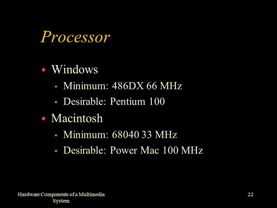 22Hardware Components of a Multimedia System Processor w Windows Minimum: 486DX 66 MHz Desirable: Pentium 100 w Macintosh Minimum: 68040 33 MHz Desirable: Power Mac 100 MHz