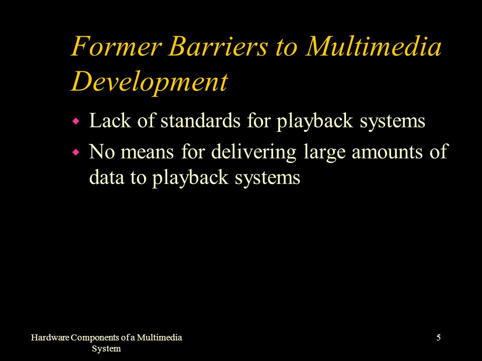 5Hardware Components of a Multimedia System Former Barriers to Multimedia Development w Lack of standards for playback systems w No means for delivering large amounts of data to playback systems