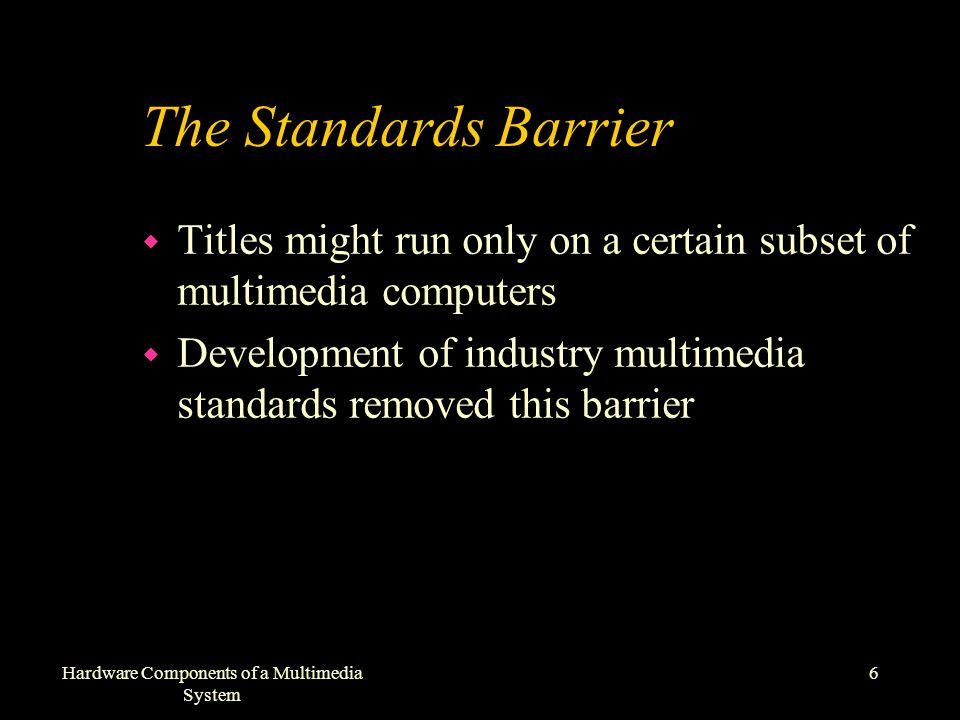 6Hardware Components of a Multimedia System The Standards Barrier w Titles might run only on a certain subset of multimedia computers w Development of industry multimedia standards removed this barrier