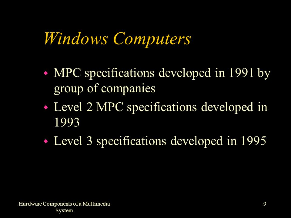 9Hardware Components of a Multimedia System Windows Computers w MPC specifications developed in 1991 by group of companies w Level 2 MPC specifications developed in 1993 w Level 3 specifications developed in 1995