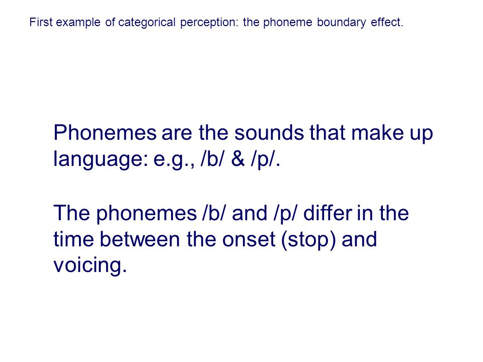 First example of categorical perception: the phoneme boundary effect. Phonemes are the sounds that make up language: e.g., /b/ & /p/. The phonemes /b/