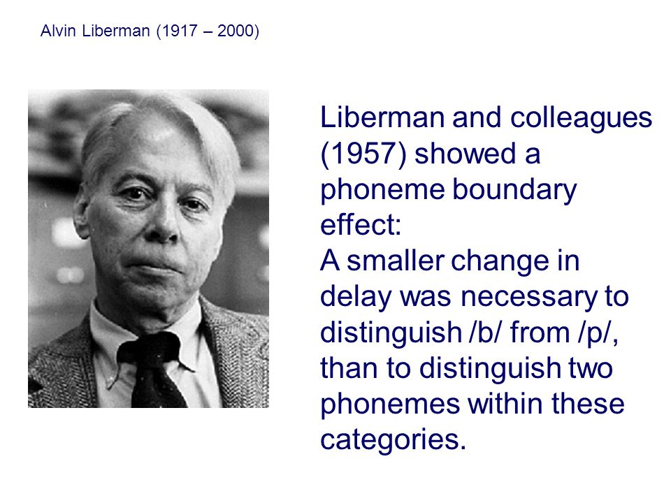 Alvin Liberman (1917 – 2000) Liberman and colleagues (1957) showed a phoneme boundary effect: A smaller change in delay was necessary to distinguish /b/ from /p/, than to distinguish two phonemes within these categories.