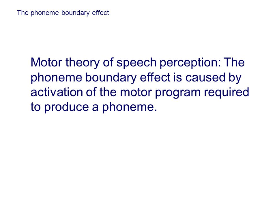 The phoneme boundary effect Motor theory of speech perception: The phoneme boundary effect is caused by activation of the motor program required to pr