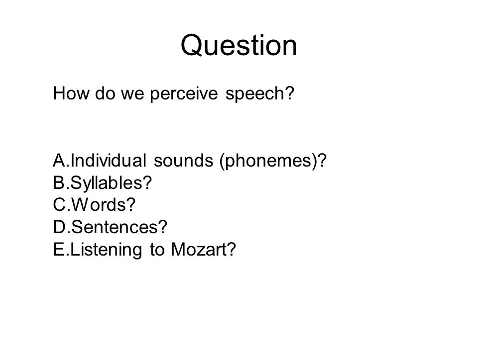 Question How do we perceive speech? A.Individual sounds (phonemes)? B.Syllables? C.Words? D.Sentences? E.Listening to Mozart?