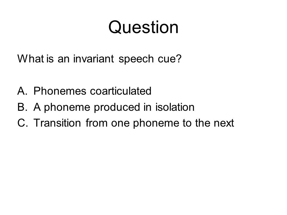 Question What is an invariant speech cue? A.Phonemes coarticulated B.A phoneme produced in isolation C.Transition from one phoneme to the next
