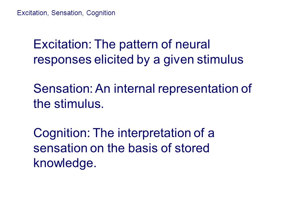 Excitation, Sensation, Cognition Excitation: The pattern of neural responses elicited by a given stimulus. Cognition: The interpretation of a sensatio