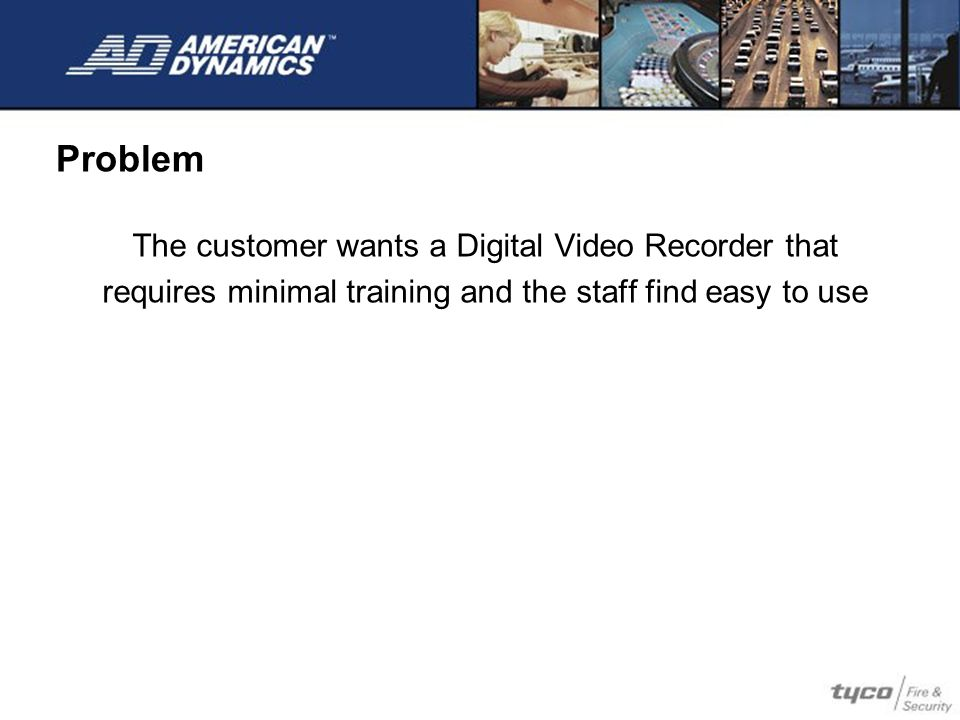 The customer wants a Digital Video Recorder that requires minimal training and the staff find easy to use Problem