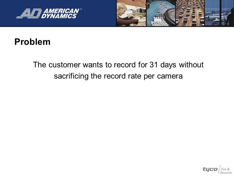 Problem The customer wants to record for 31 days without sacrificing the record rate per camera