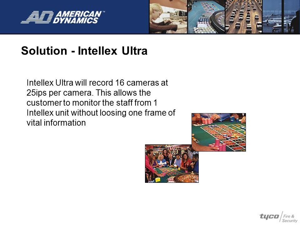 Intellex Ultra will record 16 cameras at 25ips per camera. This allows the customer to monitor the staff from 1 Intellex unit without loosing one fram