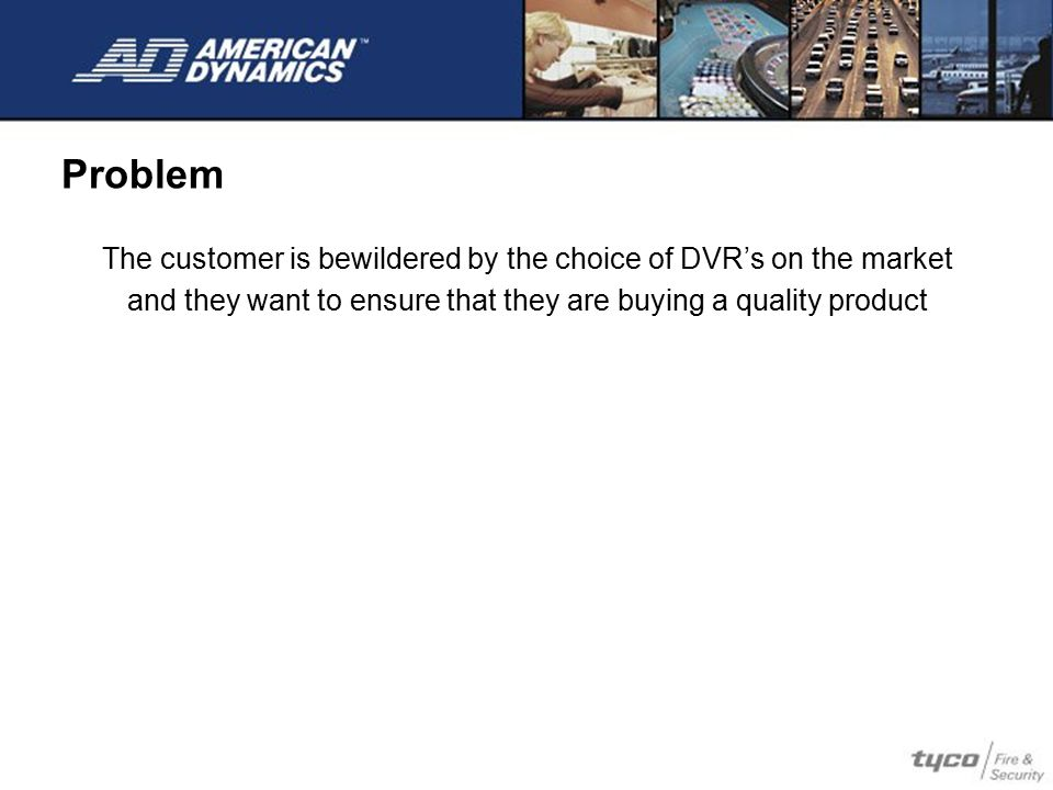 The customer is bewildered by the choice of DVR's on the market and they want to ensure that they are buying a quality product Problem
