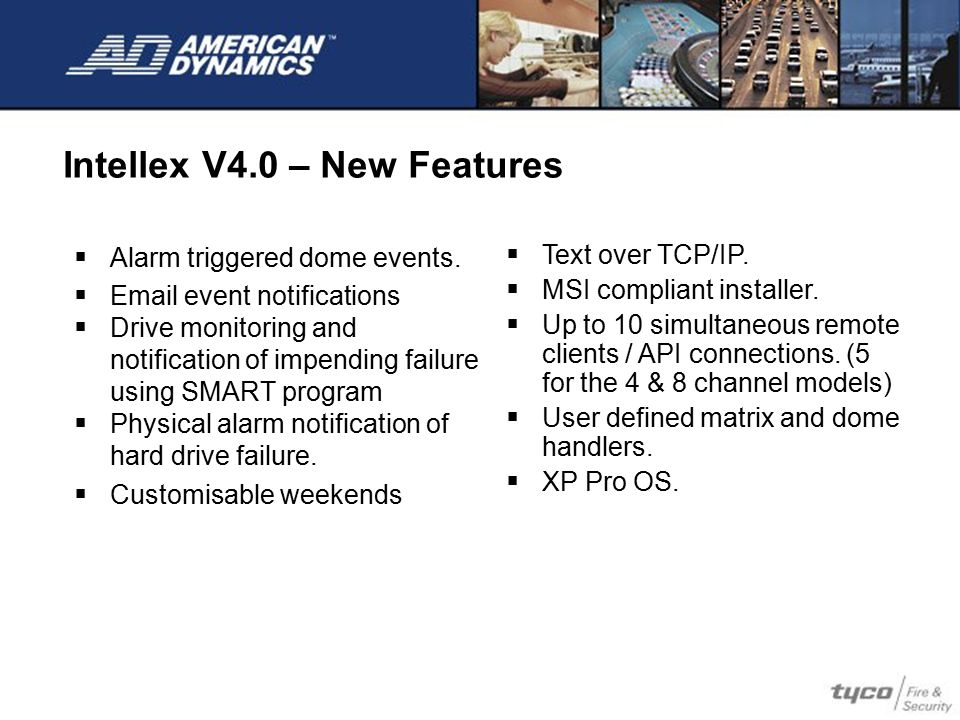 Intellex V4.0 – New Features  Alarm triggered dome events.  Email event notifications  Drive monitoring and notification of impending failure using