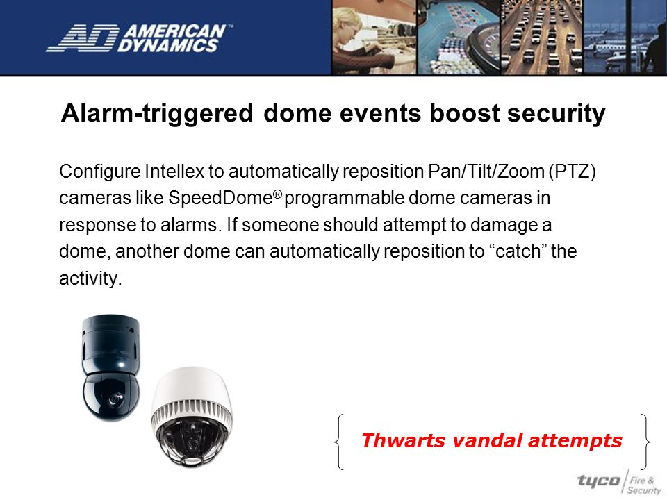 Alarm-triggered dome events boost security Configure Intellex to automatically reposition Pan/Tilt/Zoom (PTZ) cameras like SpeedDome ® programmable do