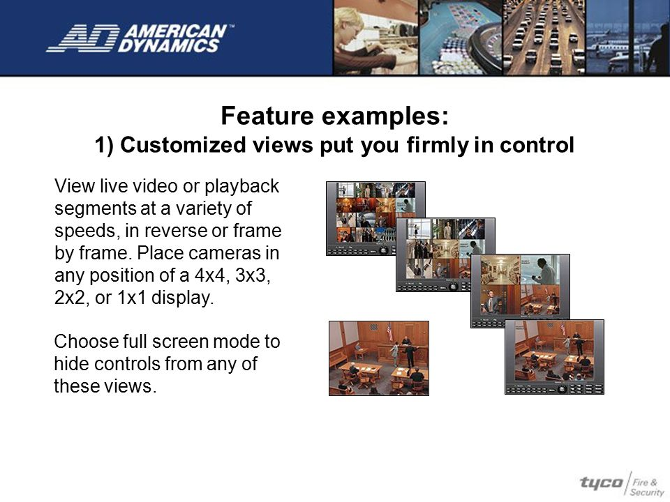 Feature examples: 1) Customized views put you firmly in control View live video or playback segments at a variety of speeds, in reverse or frame by fr