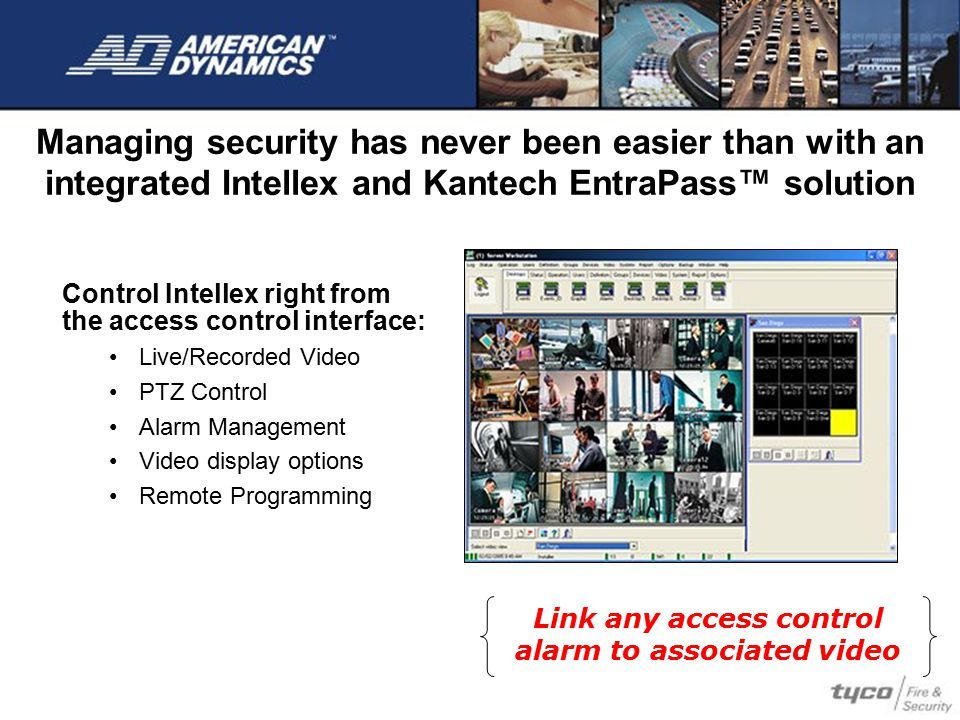 Managing security has never been easier than with an integrated Intellex and Kantech EntraPass™ solution Control Intellex right from the access contro