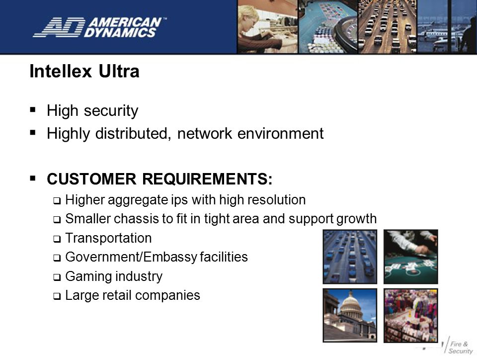 Intellex Ultra  High security  Highly distributed, network environment  CUSTOMER REQUIREMENTS:  Higher aggregate ips with high resolution  Smalle