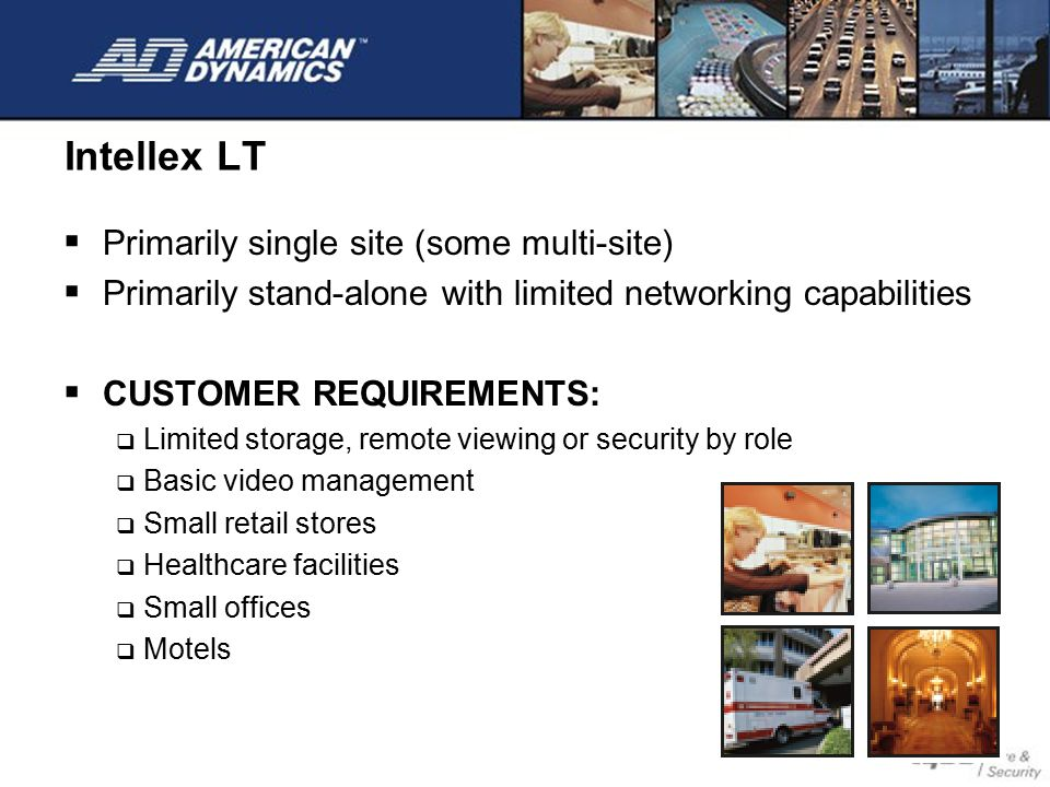 Intellex LT  Primarily single site (some multi-site)  Primarily stand-alone with limited networking capabilities  CUSTOMER REQUIREMENTS:  Limited