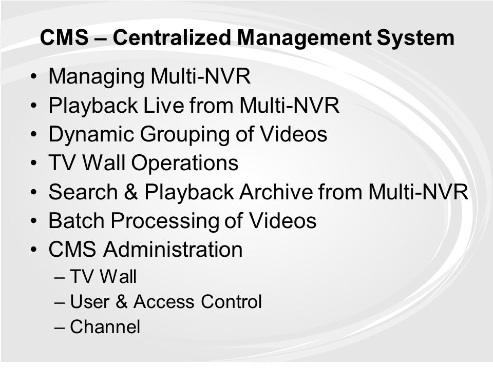 CMS – Centralized Management System Managing Multi-NVR Playback Live from Multi-NVR Dynamic Grouping of Videos TV Wall Operations Search & Playback Ar
