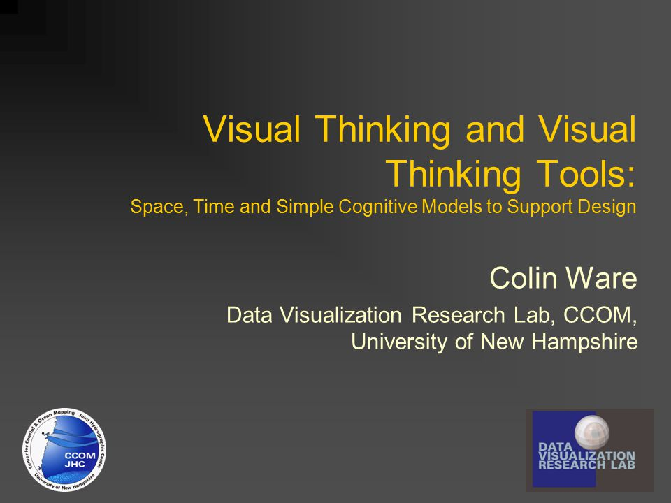 Visual Thinking and Visual Thinking Tools: Space, Time and Simple Cognitive Models to Support Design Colin Ware Data Visualization Research Lab, CCOM,