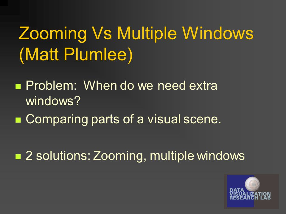 Zooming Vs Multiple Windows (Matt Plumlee) Problem: When do we need extra windows? Comparing parts of a visual scene. 2 solutions: Zooming, multiple w