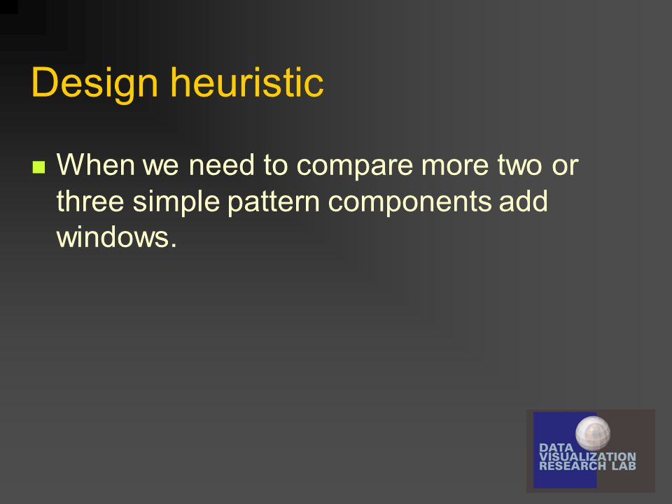 Design heuristic When we need to compare more two or three simple pattern components add windows.