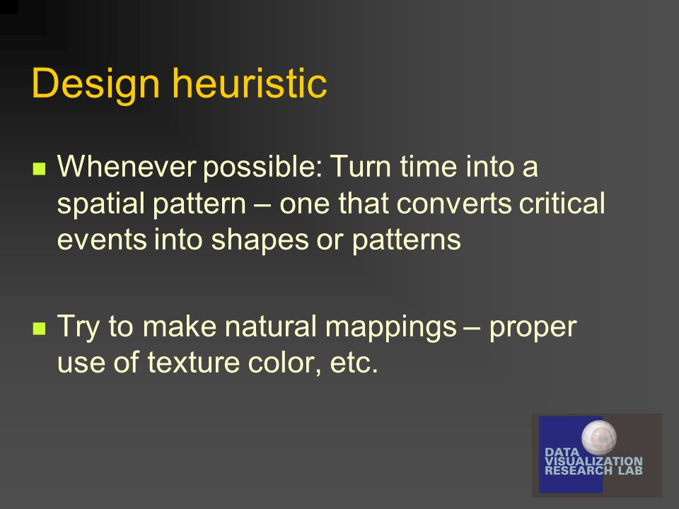 Design heuristic Whenever possible: Turn time into a spatial pattern – one that converts critical events into shapes or patterns Try to make natural m