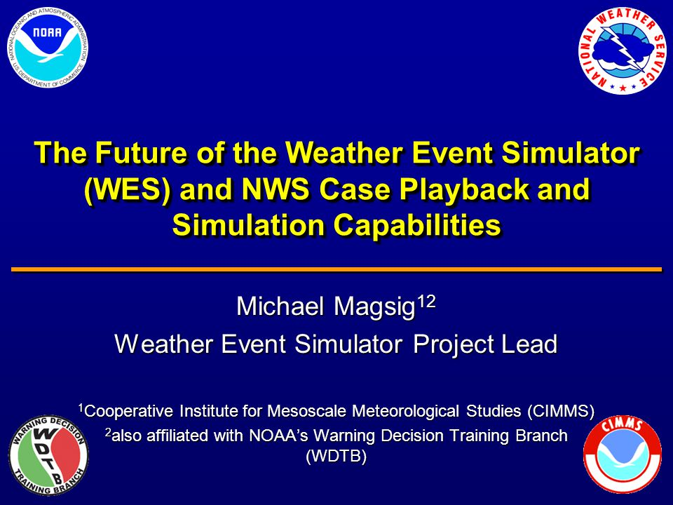 The Future of the Weather Event Simulator (WES) and NWS Case Playback and Simulation Capabilities Michael Magsig 12 Weather Event Simulator Project Lead 1 Cooperative Institute for Mesoscale Meteorological Studies (CIMMS) 2 also affiliated with NOAA's Warning Decision Training Branch (WDTB)