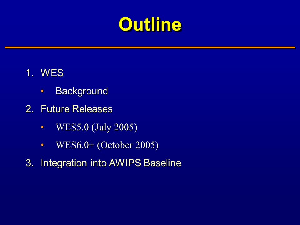 OutlineOutline 1.WES BackgroundBackground 2.Future Releases WES5.0 (July 2005)WES5.0 (July 2005) WES6.0+ (October 2005)WES6.0+ (October 2005) 3.Integration into AWIPS Baseline