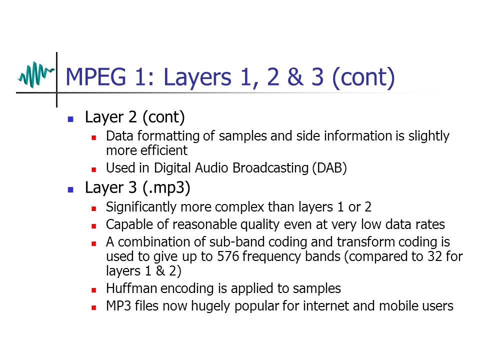 MPEG 1: Layers 1, 2 & 3 Three perceptual coders are available in the MPEG 1 specification They are know as layers 1, 2 & 3 Layer 1 (.mp1) Similar to t