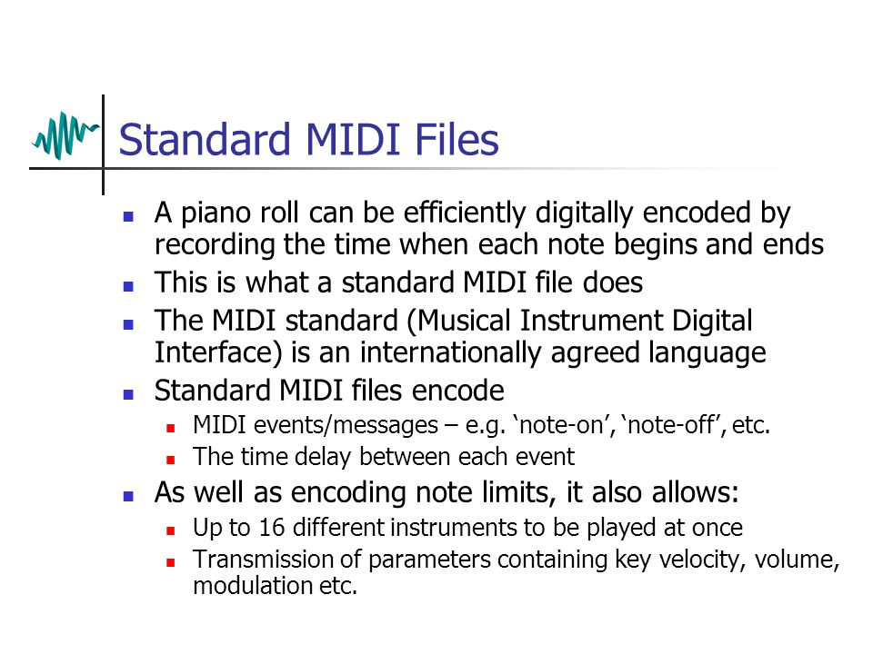 Summary Standard MIDI files Work by encoding the structure of the music MPEG-1 Layers 1 & 2 Work by removing the perceptual redundancy from digitised audio MPEG-1 Layer 3 Removes perceptual redundancy and statistical redundancy (by entropy coding) MPEG-4 Coding method can be chosen to suit signal source Perceptual, statistical and structural redundancy can be exploited