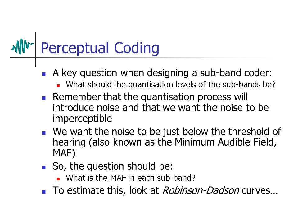 Sub-band Coding Like the eye, the ear is more sensitive to some frequencies than others Many audio coding algorithms exploit this using a form of sub- band coding Down- sample Filters Digital audio in    Quantise Coded audio out Multiplex Bit rates:16x48000 =768 kbps 16x3x48000 =2304 kbps 16x3x16000 =768 kbps 4x3x16000 =192 kbps