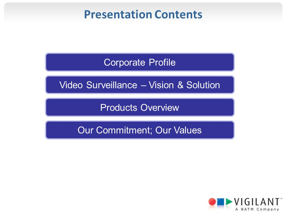 Presentation Contents Corporate Profile Video Surveillance – Vision & Solution Products Overview Our Commitment; Our Values