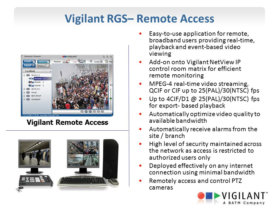 Vigilant RGS– Remote Access Easy-to-use application for remote, broadband users providing real-time, playback and event-based video viewing Add-on ont