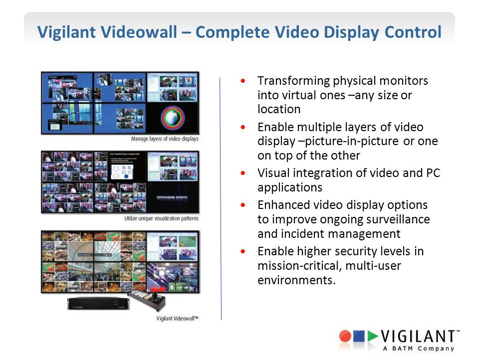 Vigilant Videowall – Complete Video Display Control Transforming physical monitors into virtual ones –any size or location Enable multiple layers of v