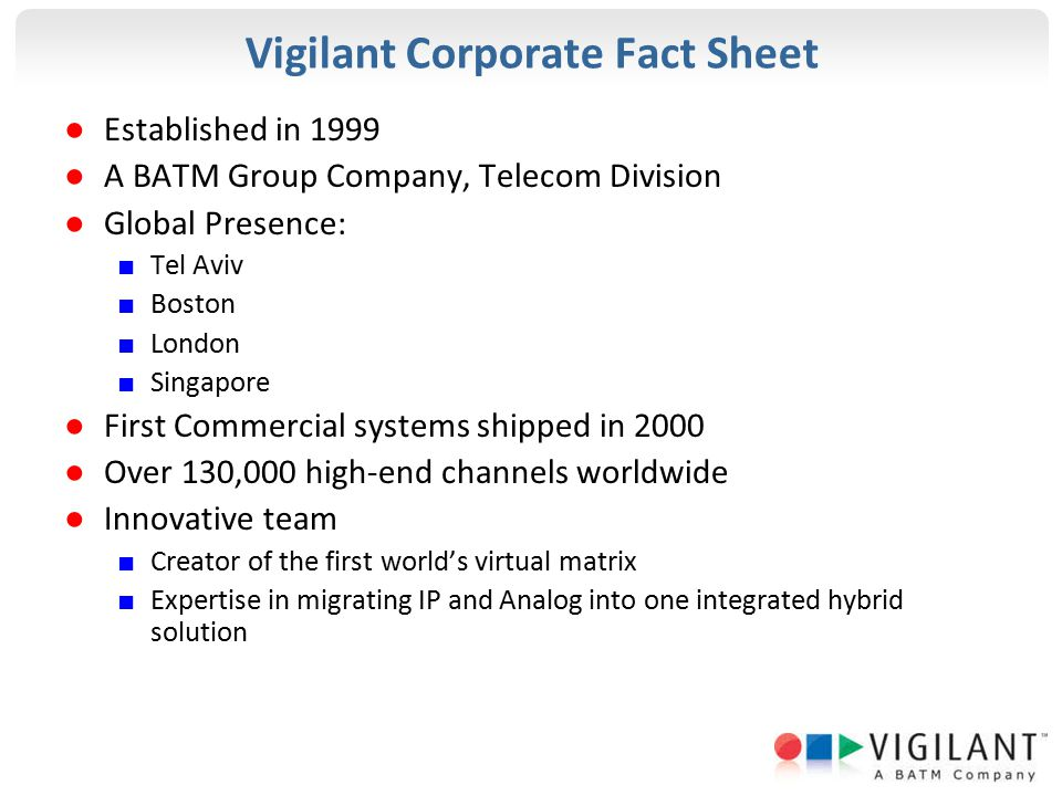 Vigilant Corporate Fact Sheet ● Established in 1999 ● A BATM Group Company, Telecom Division ● Global Presence: ■ Tel Aviv ■ Boston ■ London ■ Singapore ● First Commercial systems shipped in 2000 ● Over 130,000 high-end channels worldwide ● Innovative team ■ Creator of the first world's virtual matrix ■ Expertise in migrating IP and Analog into one integrated hybrid solution