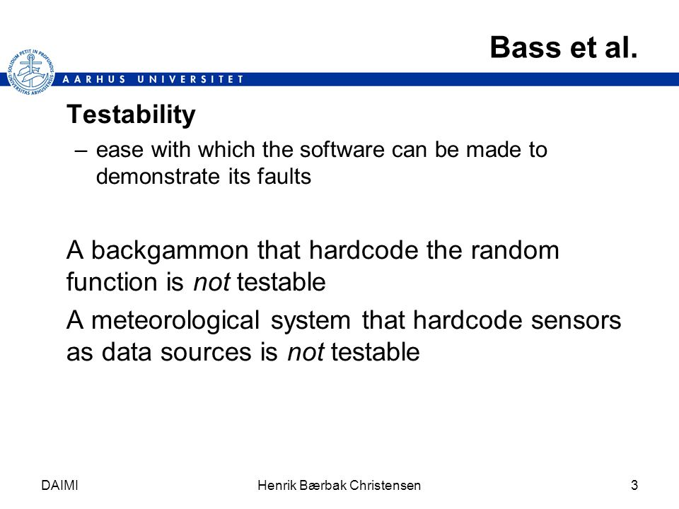 DAIMIHenrik Bærbak Christensen3 Bass et al. Testability –ease with which the software can be made to demonstrate its faults A backgammon that hardcode