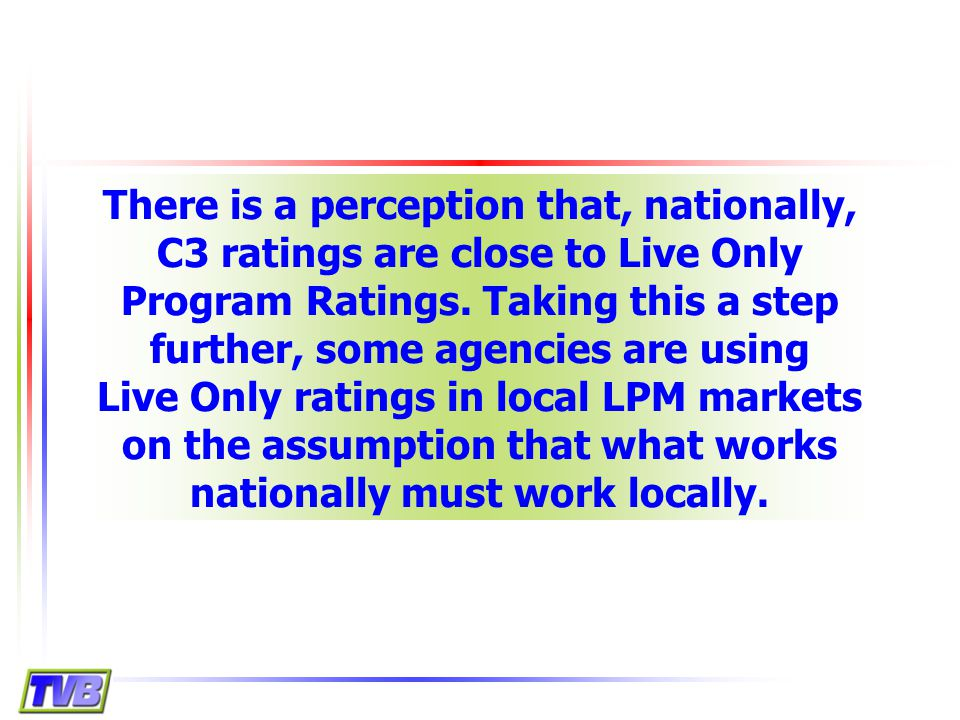 There is a perception that, nationally, C3 ratings are close to Live Only Program Ratings.