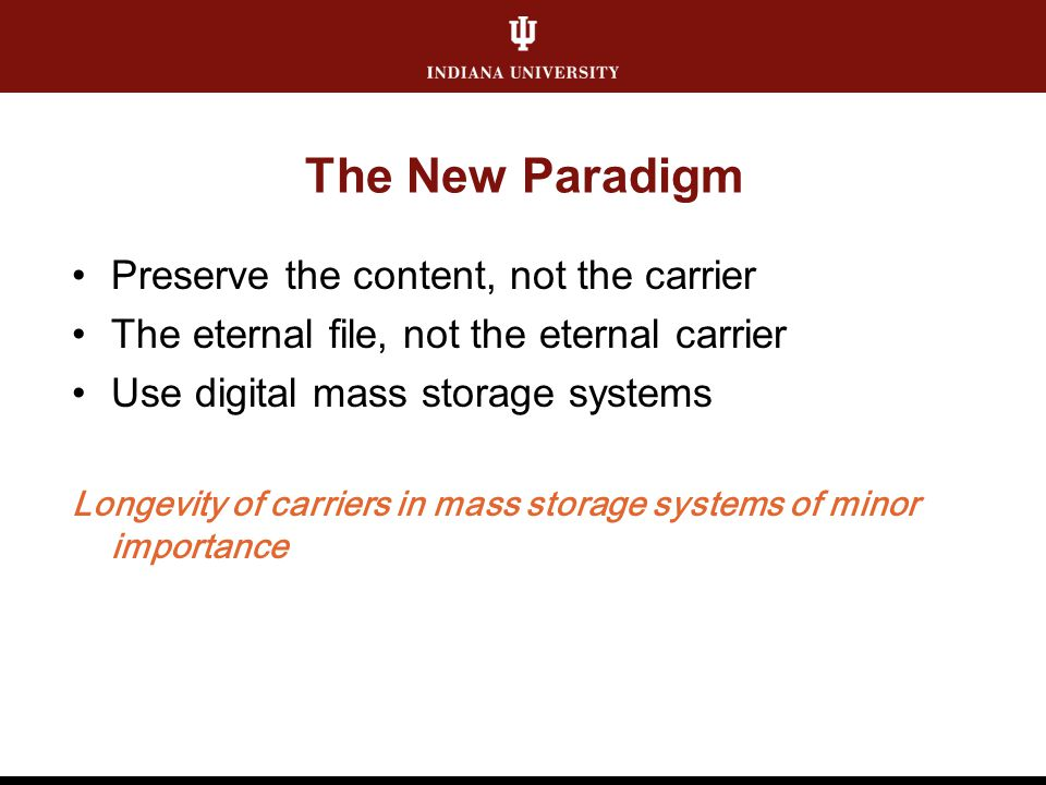 The New Paradigm Preserve the content, not the carrier The eternal file, not the eternal carrier Use digital mass storage systems Longevity of carrier