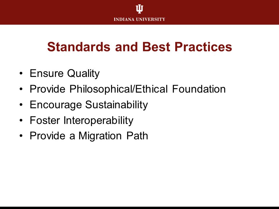 Standards and Best Practices Ensure Quality Provide Philosophical/Ethical Foundation Encourage Sustainability Foster Interoperability Provide a Migrat