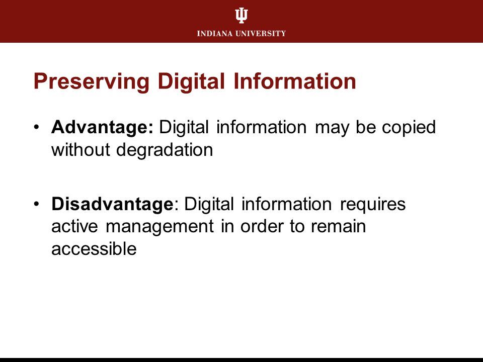 Preserving Digital Information Advantage: Digital information may be copied without degradation Disadvantage: Digital information requires active mana