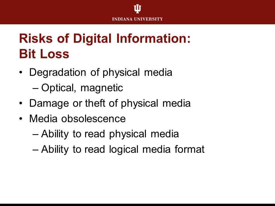Risks of Digital Information: Bit Loss Degradation of physical media –Optical, magnetic Damage or theft of physical media Media obsolescence –Ability