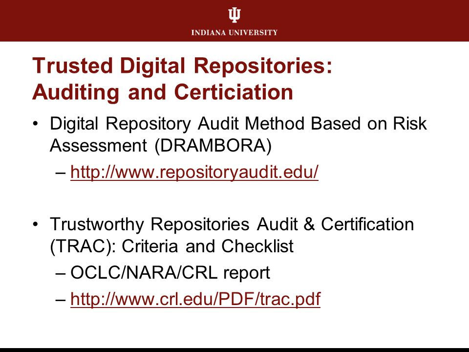 Trusted Digital Repositories: Auditing and Certiciation Digital Repository Audit Method Based on Risk Assessment (DRAMBORA) –http://www.repositoryaudi