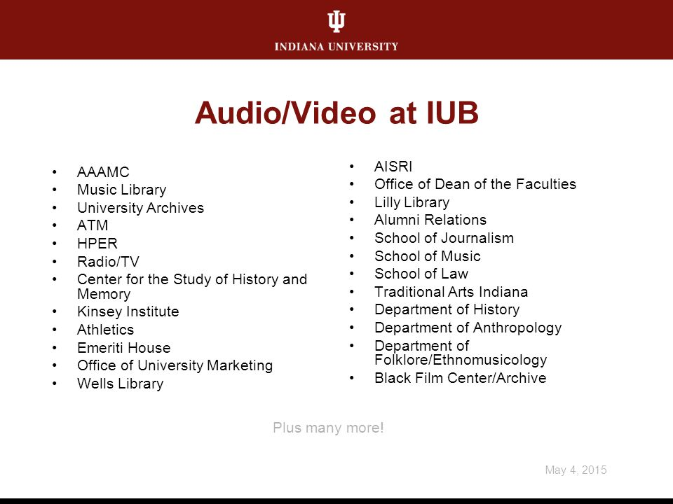 May 4, 2015 Plus many more! Audio/Video at IUB AAAMC Music Library University Archives ATM HPER Radio/TV Center for the Study of History and Memory Ki