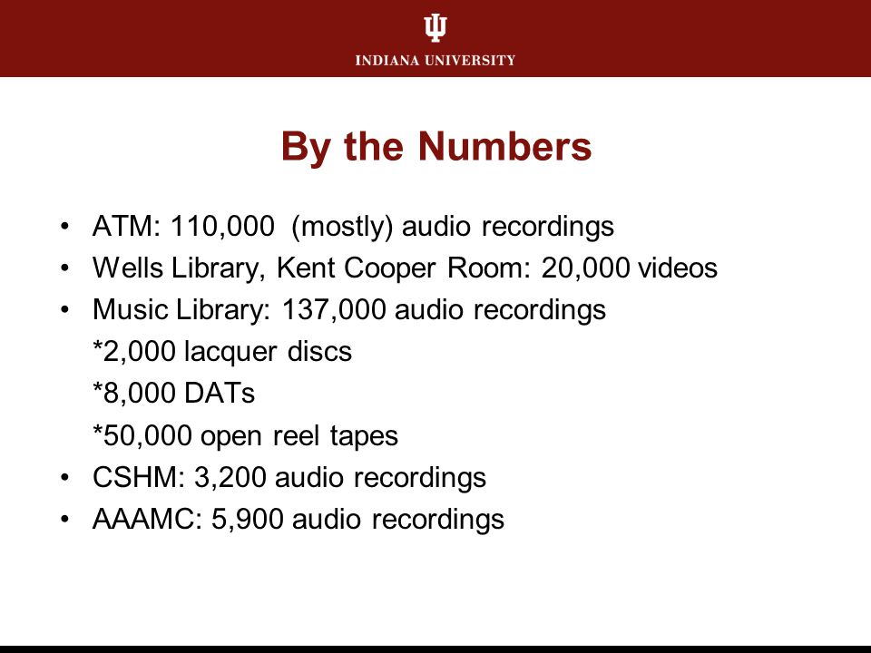By the Numbers ATM: 110,000 (mostly) audio recordings Wells Library, Kent Cooper Room: 20,000 videos Music Library: 137,000 audio recordings *2,000 la