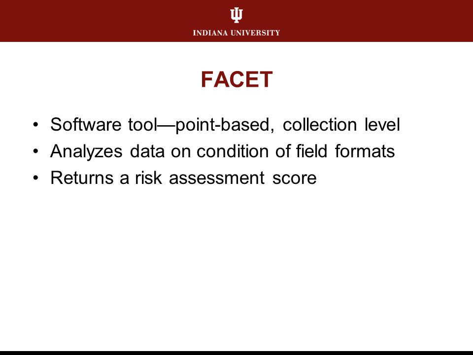 FACET Software tool—point-based, collection level Analyzes data on condition of field formats Returns a risk assessment score