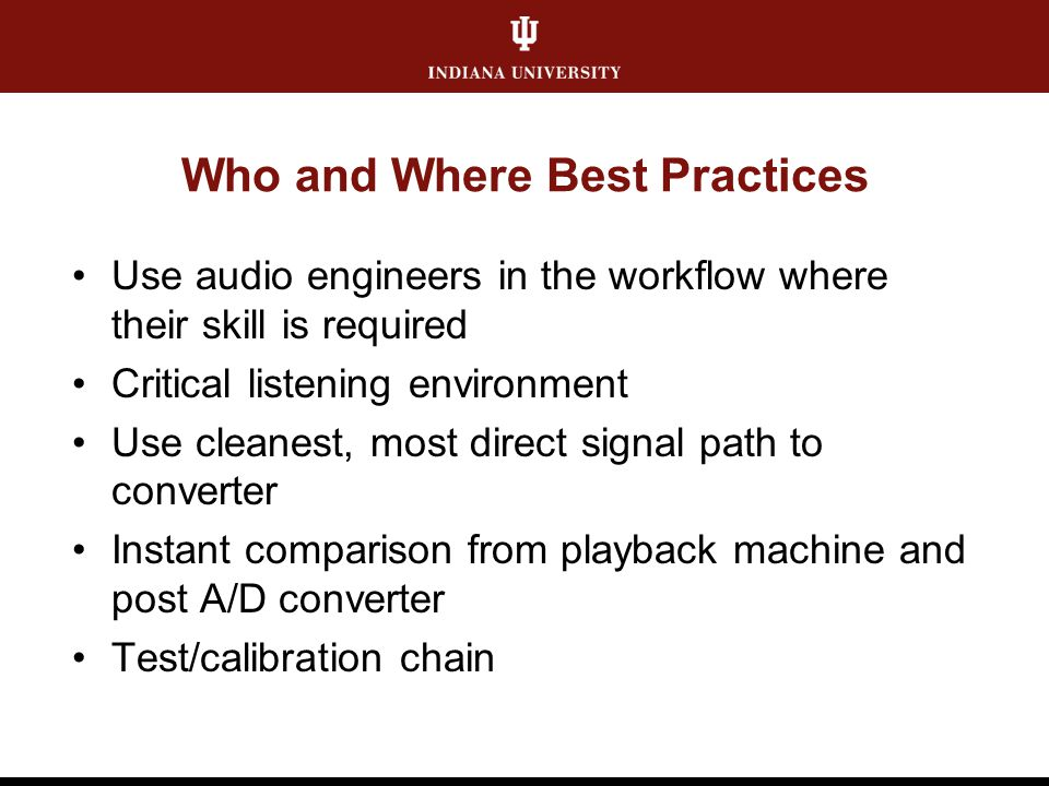 Who and Where Best Practices Use audio engineers in the workflow where their skill is required Critical listening environment Use cleanest, most direc