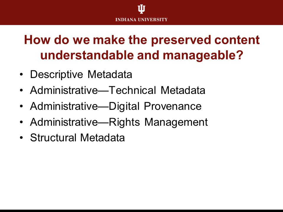 How do we make the preserved content understandable and manageable? Descriptive Metadata Administrative—Technical Metadata Administrative—Digital Prov